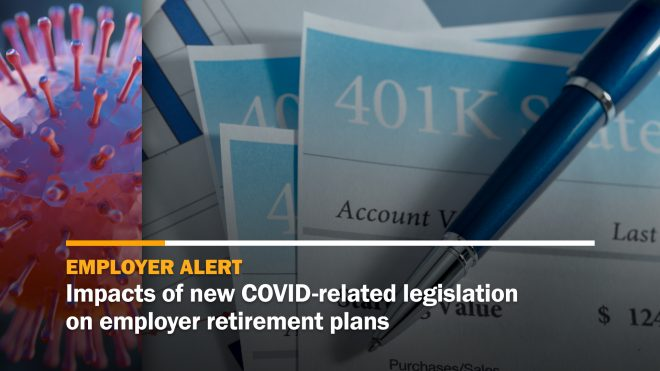 Impacts of COVID-related legislation on employer retirement plans